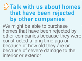 Talk with us about homes that have been rejected by other companies